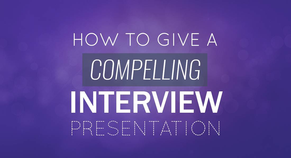 How to Give A Compelling Interview Presentation