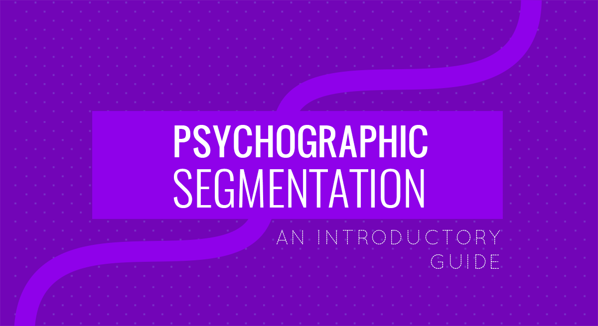 The Introductory Guide to Psychographic Segmentation